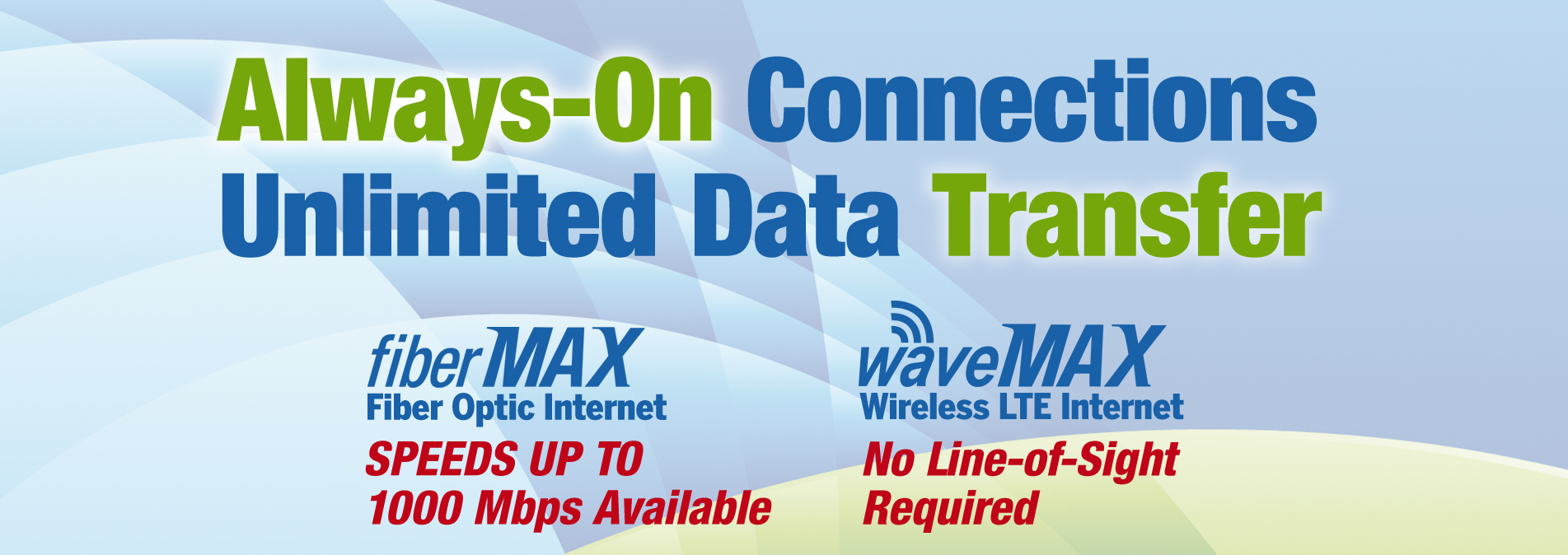 Always-On Connections.  Unlimited Data Transfer.  fiberMAX speeds up to 1000Mbps.  waveMAX LTE no line-of-sight required.